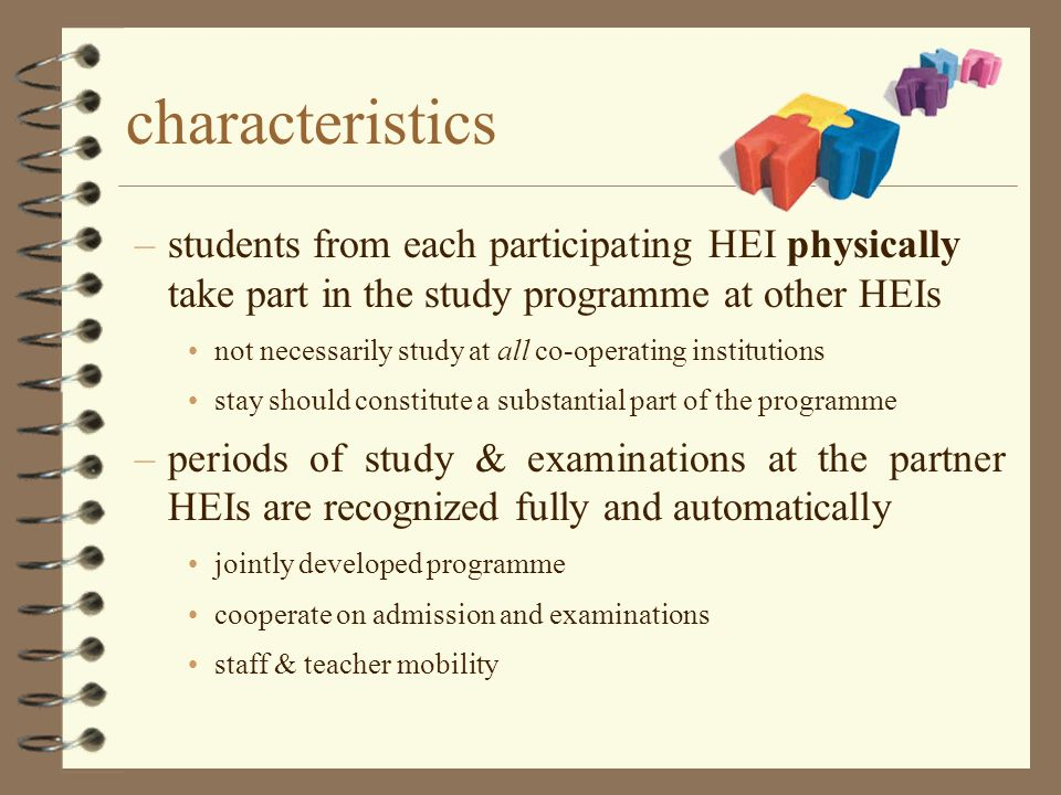 characteristics –students from each participating HEI physically take part in the study programme at other HEIs not necessarily study at all co-operating institutions stay should constitute a substantial part of the programme –periods of study & examinations at the partner HEIs are recognized fully and automatically jointly developed programme cooperate on admission and examinations staff & teacher mobility