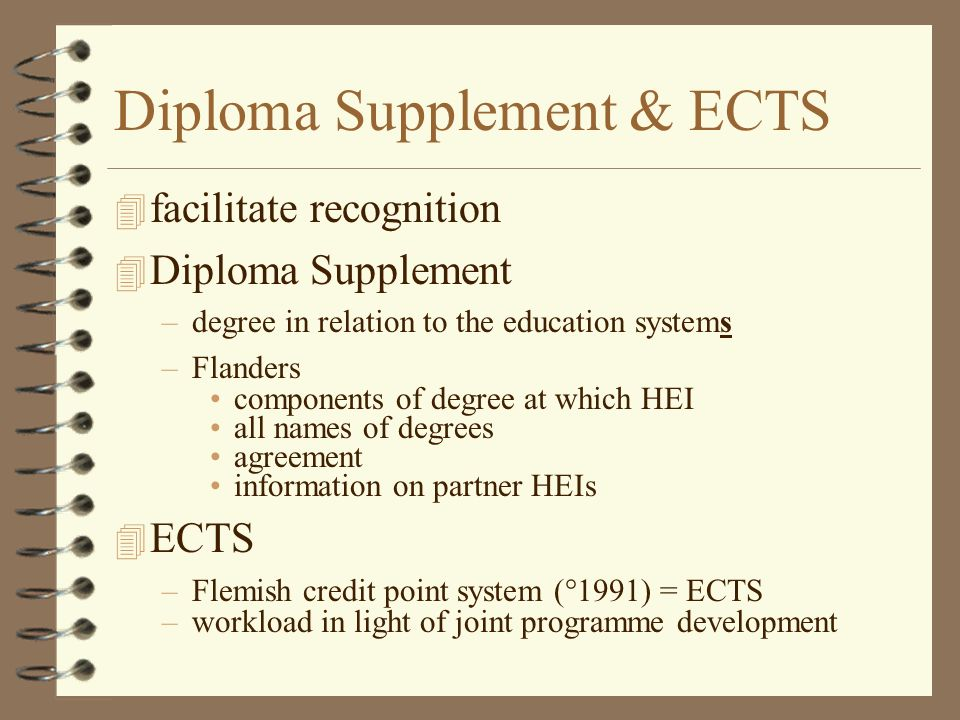 Diploma Supplement & ECTS 4 facilitate recognition 4 Diploma Supplement –degree in relation to the education systems –Flanders components of degree at which HEI all names of degrees agreement information on partner HEIs 4 ECTS –Flemish credit point system (°1991) = ECTS –workload in light of joint programme development