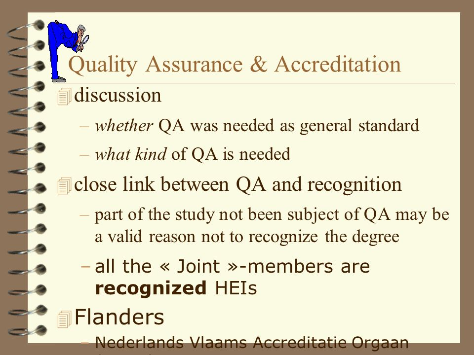 Quality Assurance & Accreditation 4 discussion –whether QA was needed as general standard –what kind of QA is needed 4 close link between QA and recognition –part of the study not been subject of QA may be a valid reason not to recognize the degree –all the « Joint »-members are recognized HEIs 4 Flanders –Nederlands Vlaams Accreditatie Orgaan (NVAO)