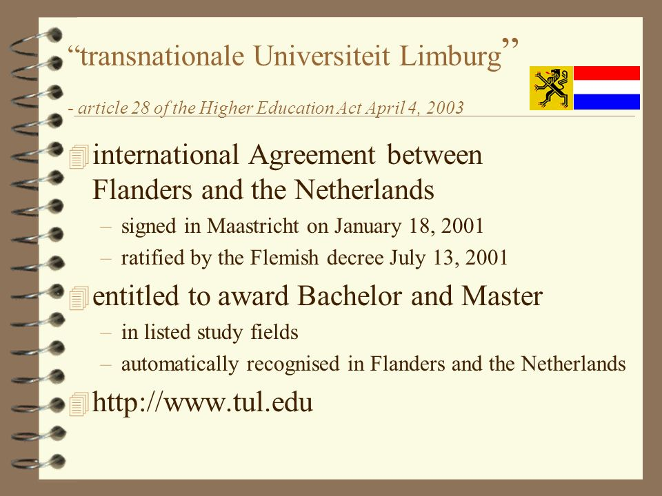 transnationale Universiteit Limburg - article 28 of the Higher Education Act April 4, international Agreement between Flanders and the Netherlands –signed in Maastricht on January 18, 2001 –ratified by the Flemish decree July 13, entitled to award Bachelor and Master –in listed study fields –automatically recognised in Flanders and the Netherlands 4