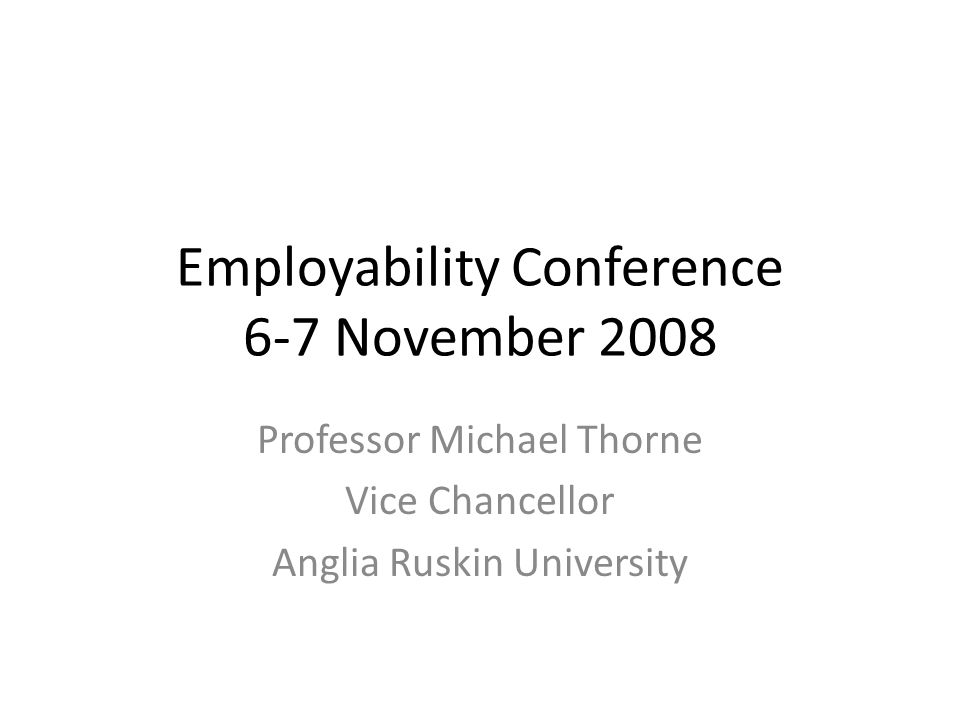 Employability Conference 6-7 November 2008 Professor Michael Thorne Vice Chancellor Anglia Ruskin University