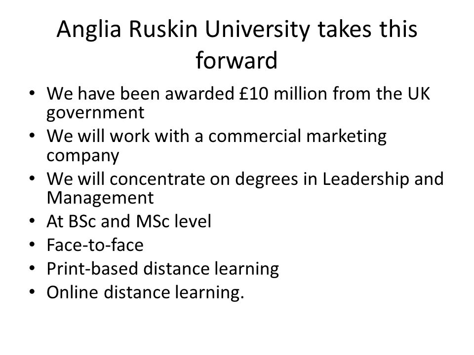 Anglia Ruskin University takes this forward We have been awarded £10 million from the UK government We will work with a commercial marketing company We will concentrate on degrees in Leadership and Management At BSc and MSc level Face-to-face Print-based distance learning Online distance learning.