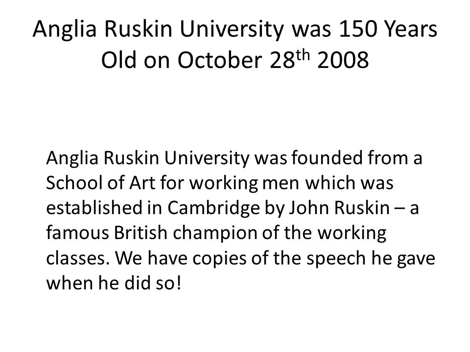 Anglia Ruskin University was 150 Years Old on October 28 th 2008 Anglia Ruskin University was founded from a School of Art for working men which was e