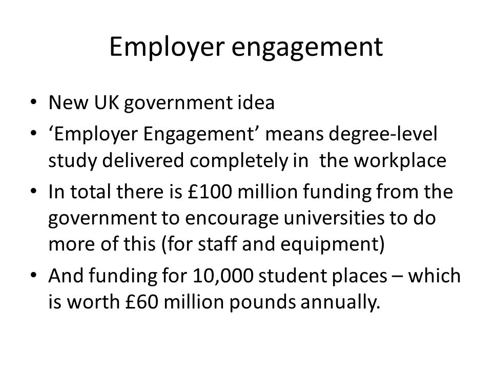 Employer engagement New UK government idea Employer Engagement means degree-level study delivered completely in the workplace In total there is £100 million funding from the government to encourage universities to do more of this (for staff and equipment) And funding for 10,000 student places – which is worth £60 million pounds annually.