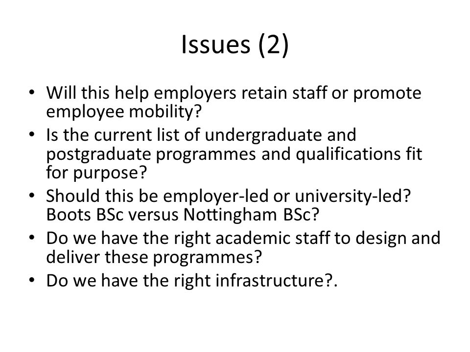 Issues (2) Will this help employers retain staff or promote employee mobility? Is the current list of undergraduate and postgraduate programmes and qu