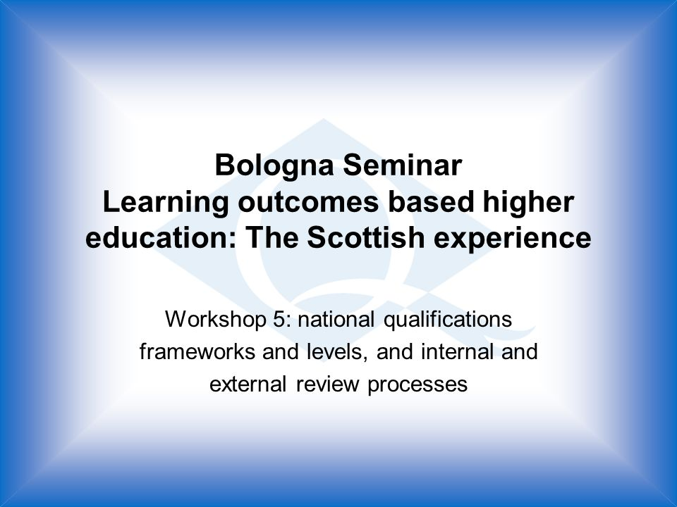 Bologna Seminar Learning outcomes based higher education: The Scottish experience Workshop 5: national qualifications frameworks and levels, and internal and external review processes