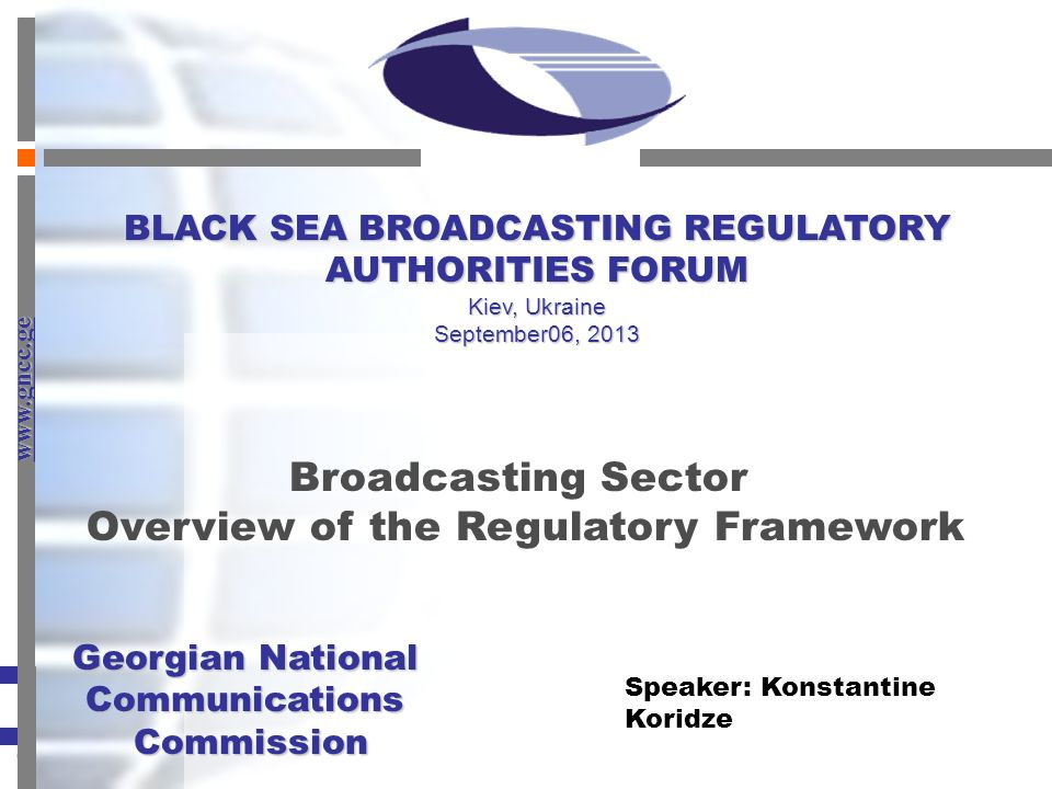 www.gncc.ge Georgian National Communications Commission Georgian National CommunicationsCommission Broadcasting Sector Overview of the Regulatory Framework Speaker: Konstantine Koridze BLACK SEA BROADCASTING REGULATORY AUTHORITIES FORUM Kiev, Ukraine September06, 2013