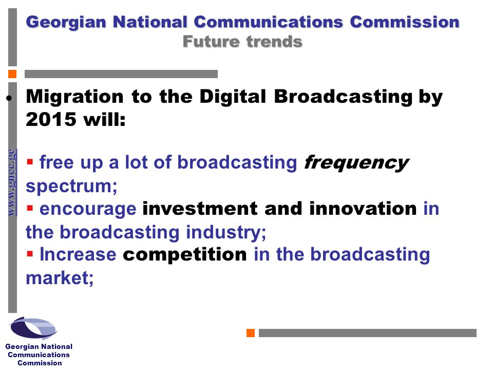 www.gncc.ge Georgian National Communications Commission Georgian National Communications Commission Future trends Migration to the Digital Broadcasting by 2015 will: free up a lot of broadcasting frequency spectrum; encourage investment and innovation in the broadcasting industry; Increase competition in the broadcasting market;
