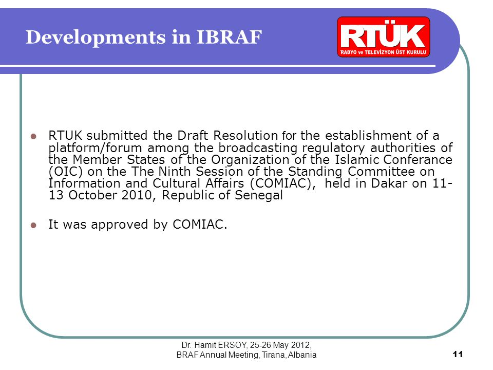 Developments in IBRAF RTUK submitted the Draft Resolution for the establishment of a platform/forum among the broadcasting regulatory authorities of the Member States of the Organization of the Islamic Conferance (OIC) on the The Ninth Session of the Standing Committee on Information and Cultural Affairs (COMIAC), held in Dakar on 11- 13 October 2010, Republic of Senegal It was approved by COMIAC.