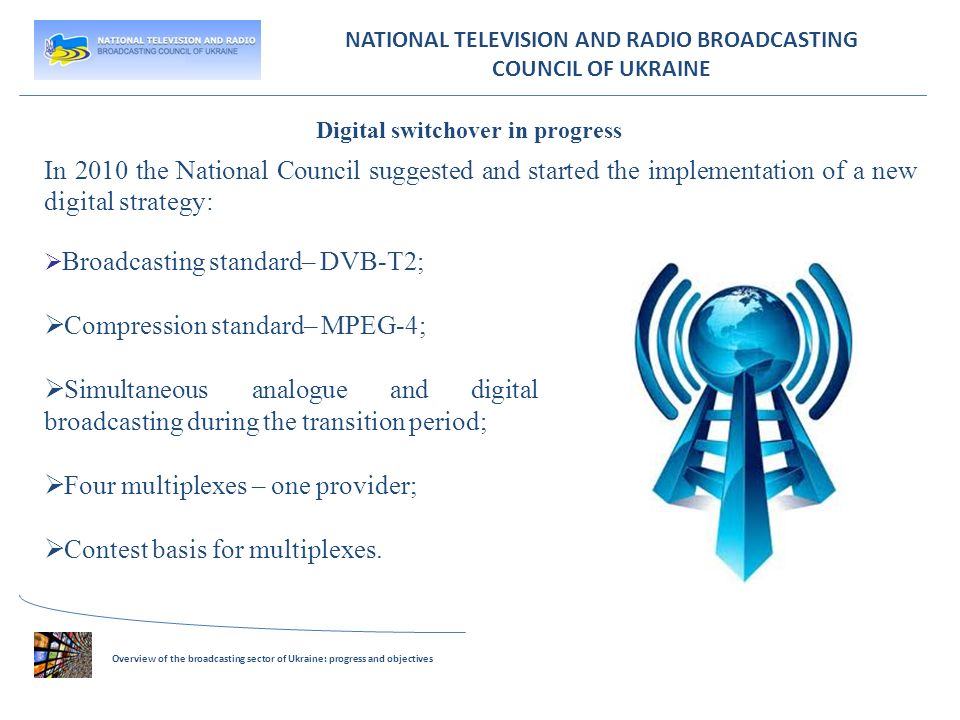 NATIONAL TELEVISION AND RADIO BROADCASTING COUNCIL OF UKRAINE In 2010 the National Council suggested and started the implementation of a new digital strategy: Broadcasting standard– DVB-T2; Compression standard– MPEG-4; Simultaneous analogue and digital broadcasting during the transition period; Four multiplexes – one provider; Contest basis for multiplexes.