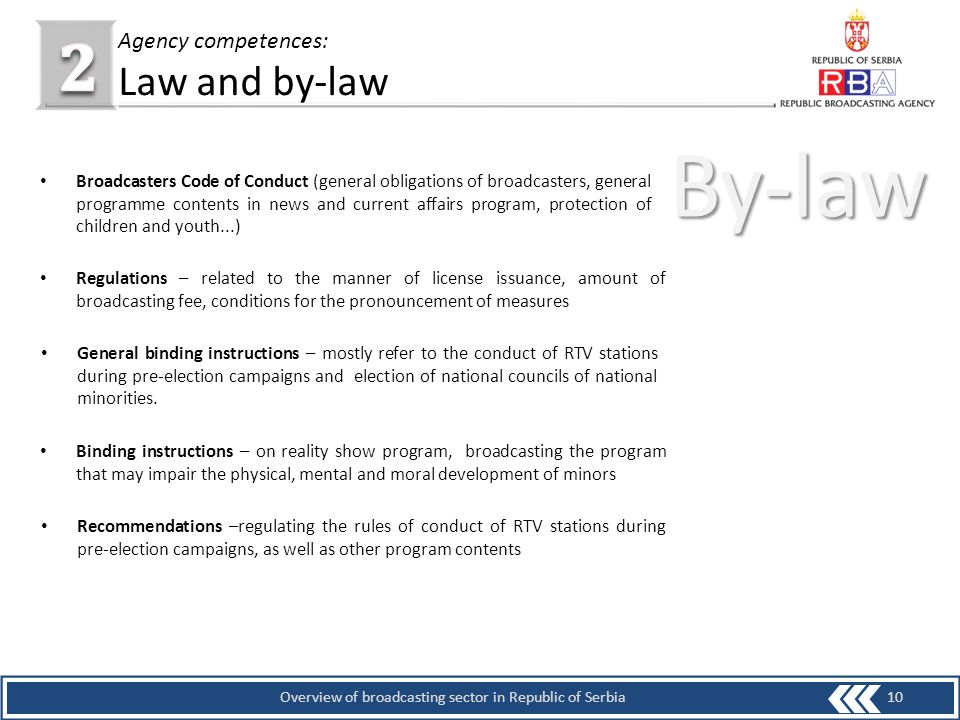10Overview of broadcasting sector in Republic of Serbia Agency competences: Law and by-law By-law Broadcasters Code of Conduct (general obligations of