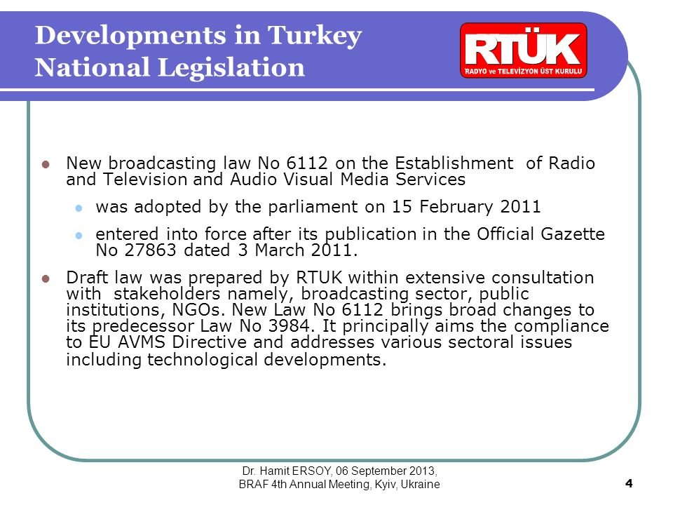 Developments in Turkey National Legislation New broadcasting law No 6112 on the Establishment of Radio and Television and Audio Visual Media Services was adopted by the parliament on 15 February 2011 entered into force after its publication in the Official Gazette No 27863 dated 3 March 2011.