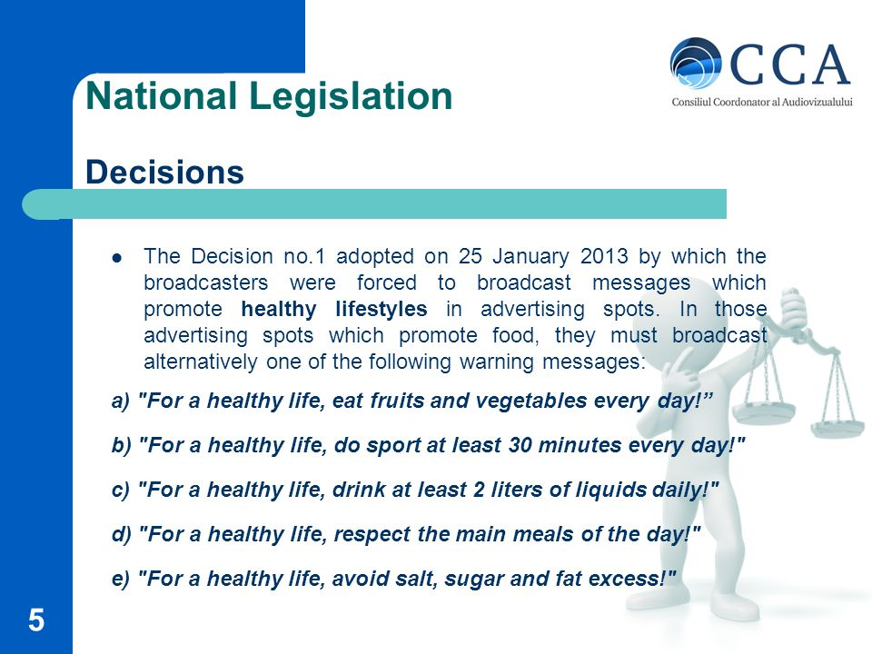 National Legislation Decisions The Decision no.1 adopted on 25 January 2013 by which the broadcasters were forced to broadcast messages which promote healthy lifestyles in advertising spots.