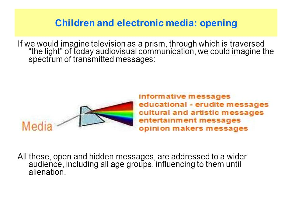 Children and electronic media: opening If we would imagine television as a prism, through which is traversed the light of today audiovisual communication, we could imagine the spectrum of transmitted messages: All these, open and hidden messages, are addressed to a wider audience, including all age groups, influencing to them until alienation.