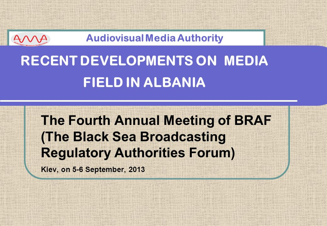RECENT DEVELOPMENTS ON MEDIA FIELD IN ALBANIA The Fourth Annual Meeting of BRAF (The Black Sea Broadcasting Regulatory Authorities Forum) Kiev, on 5-6