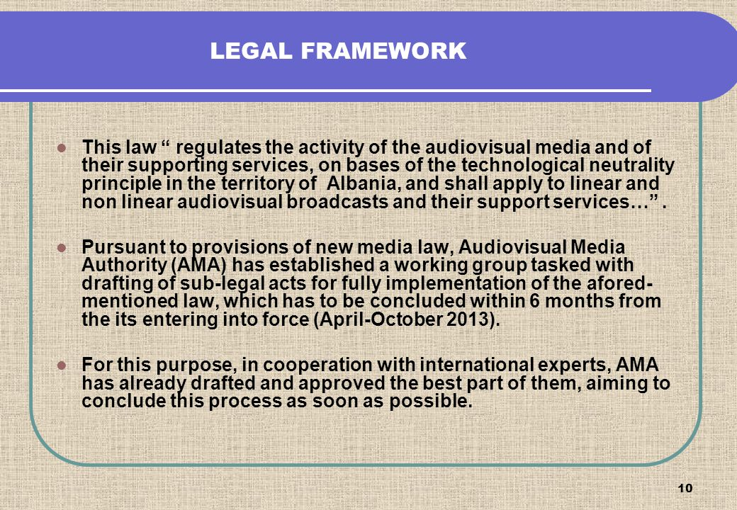 10 LEGAL FRAMEWORK This law regulates the activity of the audiovisual media and of their supporting services, on bases of the technological neutrality