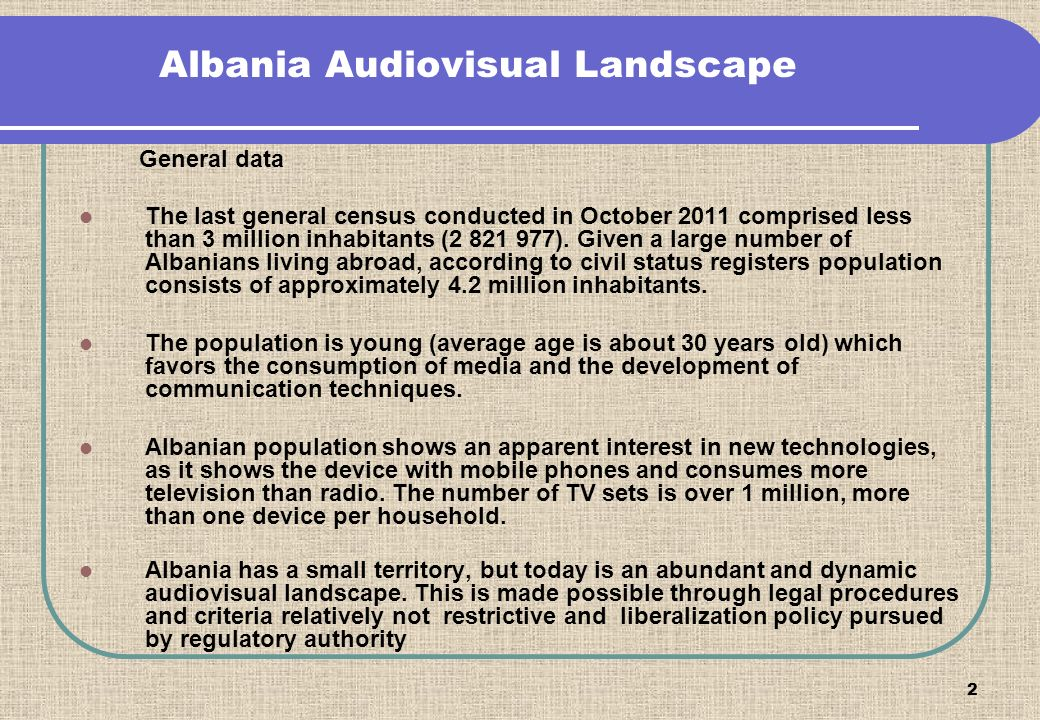 2 Albania Audiovisual Landscape General data The last general census conducted in October 2011 comprised less than 3 million inhabitants (2 821 977).