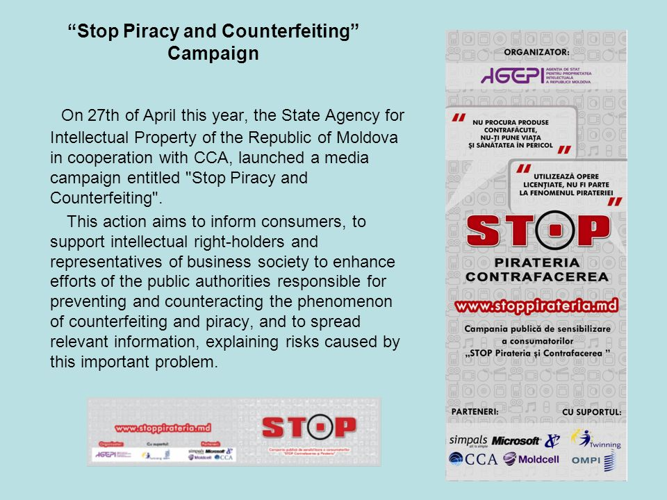 Stop Piracy and Counterfeiting Campaign On 27th of April this year, the State Agency for Intellectual Property of the Republic of Moldova in cooperation with CCA, launched a media campaign entitled Stop Piracy and Counterfeiting .