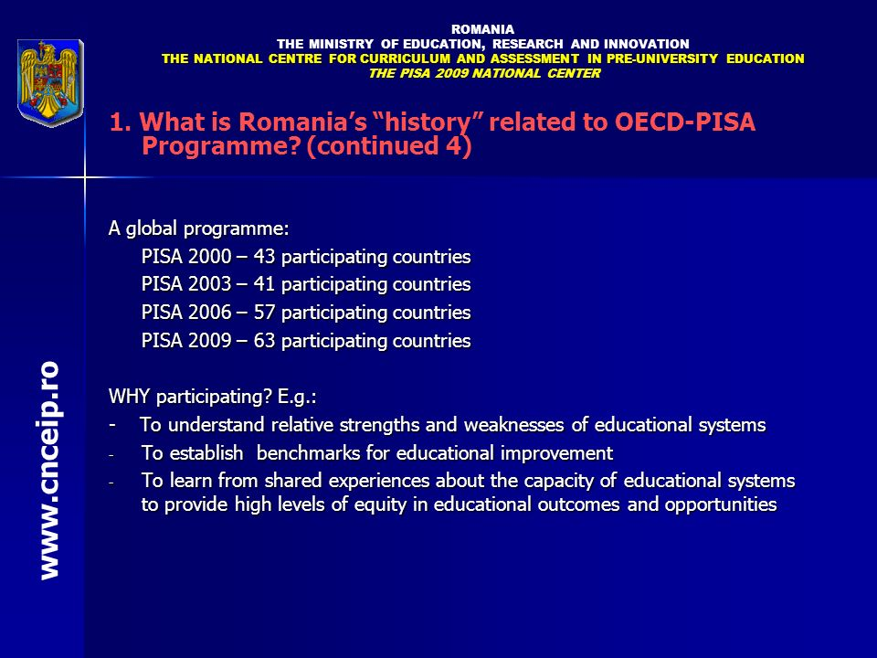 ROMANIA THE MINISTRY OF EDUCATION, RESEARCH AND INNOVATION THE NATIONAL CENTRE FOR CURRICULUM AND ASSESSMENT IN PRE-UNIVERSITY EDUCATION THE PISA 2009 NATIONAL CENTER www.cnceip.ro 1.What is Romanias history related to OECD-PISA Programme.