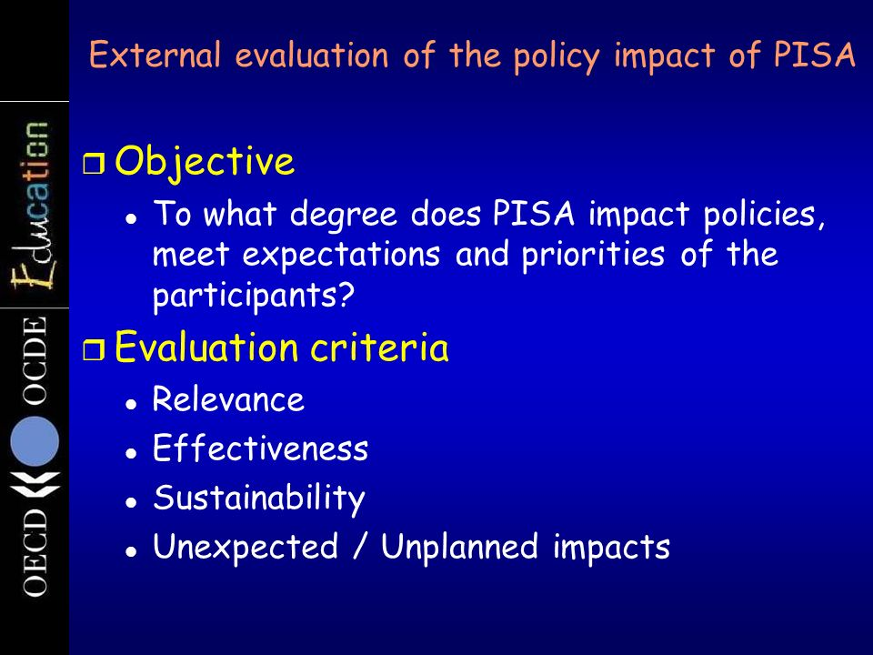 External evaluation of the policy impact of PISA r Objective To what degree does PISA impact policies, meet expectations and priorities of the partici