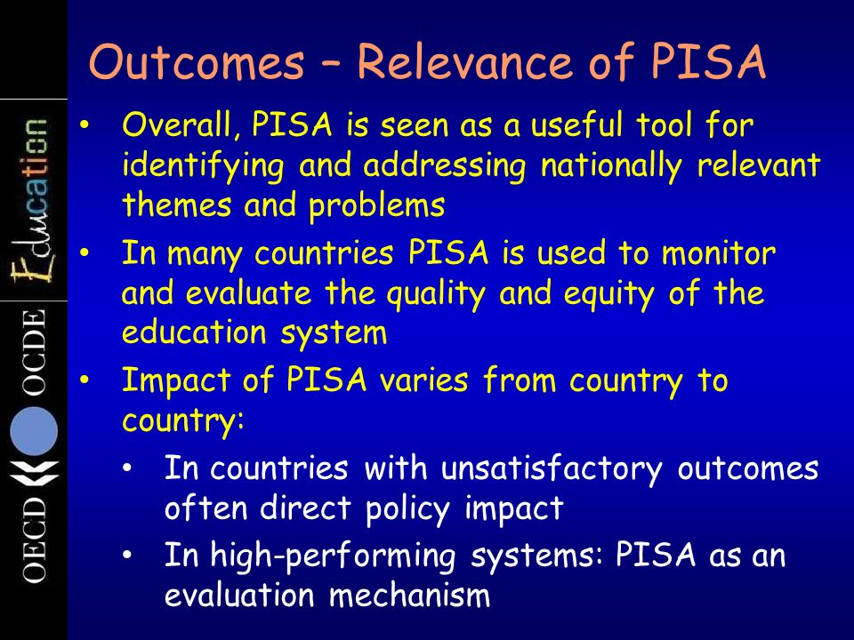 Overall, PISA is seen as a useful tool for identifying and addressing nationally relevant themes and problems In many countries PISA is used to monito