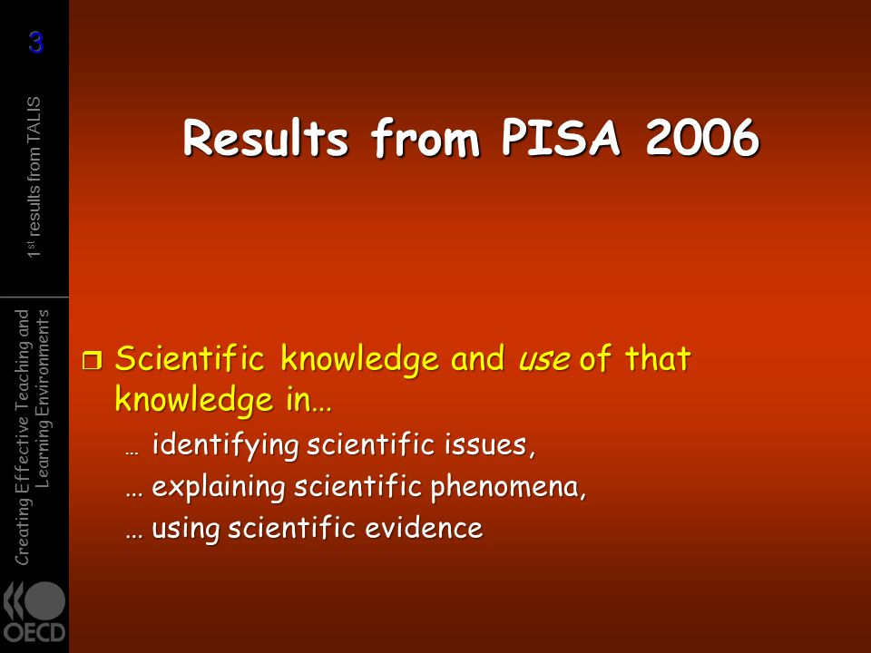 Creating Effective Teaching and Learning Environments 1 st results from TALIS Results from PISA 2006 r Scientific knowledge and use of that knowledge
