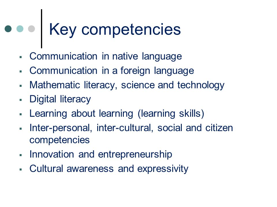 Key competencies Communication in native language Communication in a foreign language Mathematic literacy, science and technology Digital literacy Learning about learning (learning skills) Inter-personal, inter-cultural, social and citizen competencies Innovation and entrepreneurship Cultural awareness and expressivity