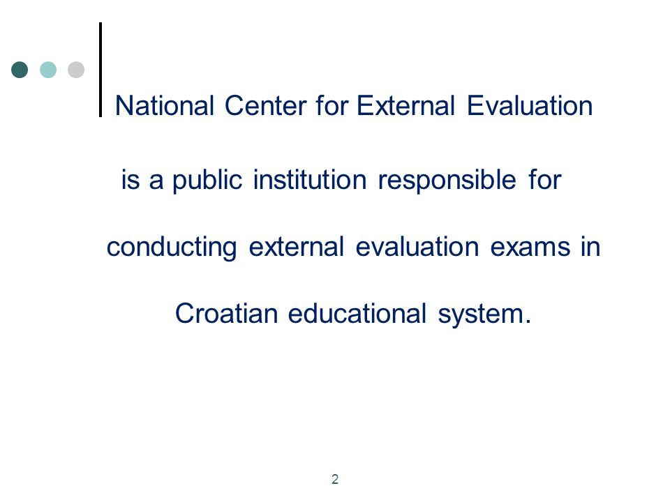 National Center for External Evaluation is a public institution responsible for conducting external evaluation exams in Croatian educational system.