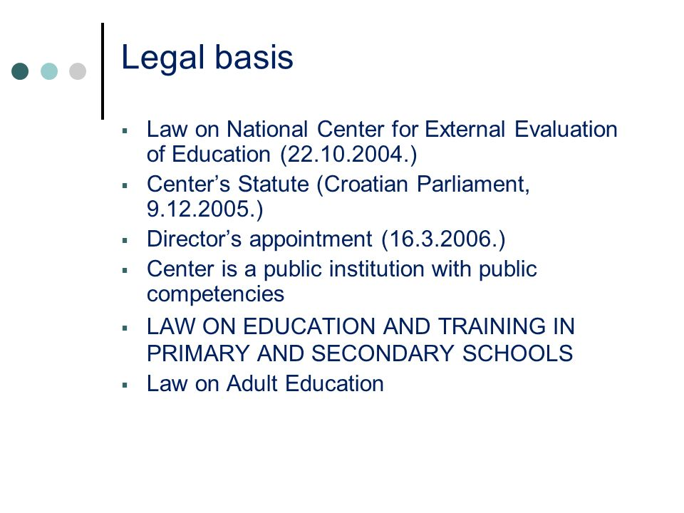 Legal basis Law on National Center for External Evaluation of Education (22.10.2004.) Centers Statute (Croatian Parliament, 9.12.2005.) Directors appointment (16.3.2006.) Center is a public institution with public competencies LAW ON EDUCATION AND TRAINING IN PRIMARY AND SECONDARY SCHOOLS Law on Adult Education