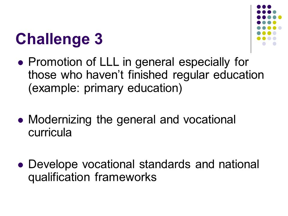 Challenge 3 Promotion of LLL in general especially for those who havent finished regular education (example: primary education) Modernizing the general and vocational curricula Develope vocational standards and national qualification frameworks