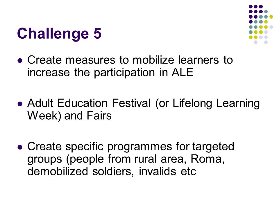 Challenge 5 Create measures to mobilize learners to increase the participation in ALE Adult Education Festival (or Lifelong Learning Week) and Fairs Create specific programmes for targeted groups (people from rural area, Roma, demobilized soldiers, invalids etc