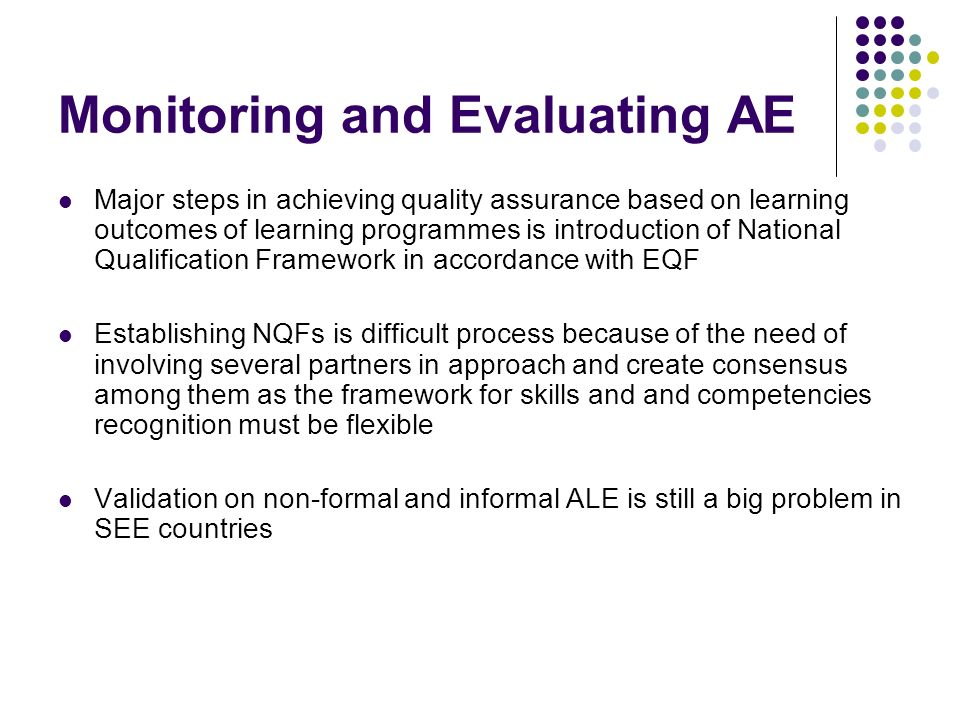 Monitoring and Evaluating AE Major steps in achieving quality assurance based on learning outcomes of learning programmes is introduction of National Qualification Framework in accordance with EQF Establishing NQFs is difficult process because of the need of involving several partners in approach and create consensus among them as the framework for skills and and competencies recognition must be flexible Validation on non-formal and informal ALE is still a big problem in SEE countries
