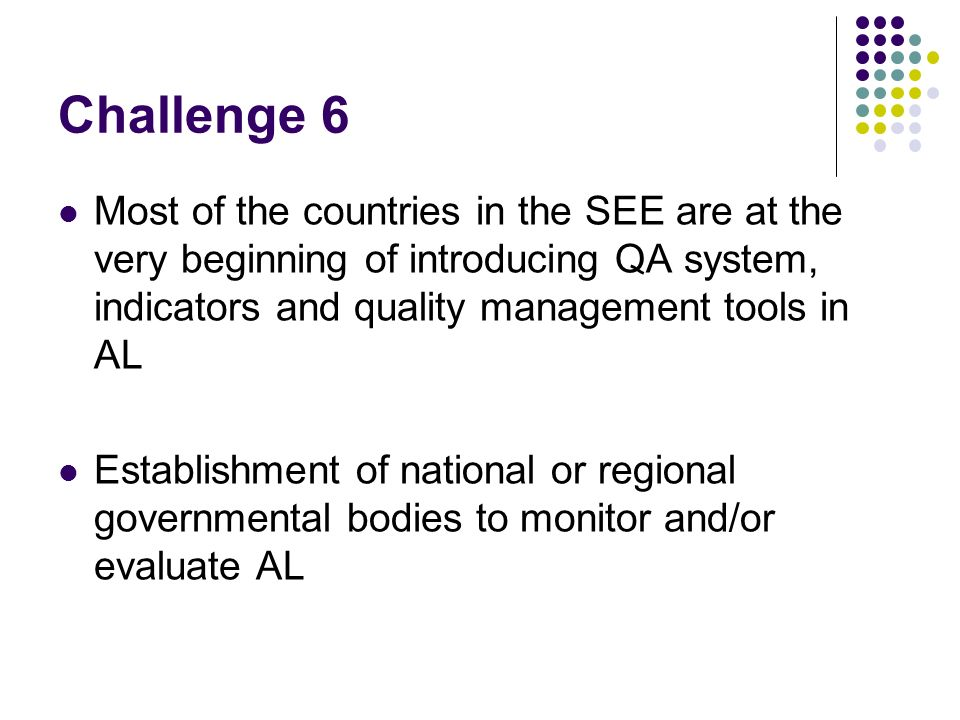 Challenge 6 Most of the countries in the SEE are at the very beginning of introducing QA system, indicators and quality management tools in AL Establishment of national or regional governmental bodies to monitor and/or evaluate AL