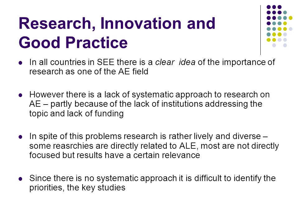 Research, Innovation and Good Practice In all countries in SEE there is a clear idea of the importance of research as one of the AE field However there is a lack of systematic approach to research on AE – partly because of the lack of institutions addressing the topic and lack of funding In spite of this problems research is rather lively and diverse – some reasrchies are directly related to ALE, most are not directly focused but results have a certain relevance Since there is no systematic approach it is difficult to identify the priorities, the key studies