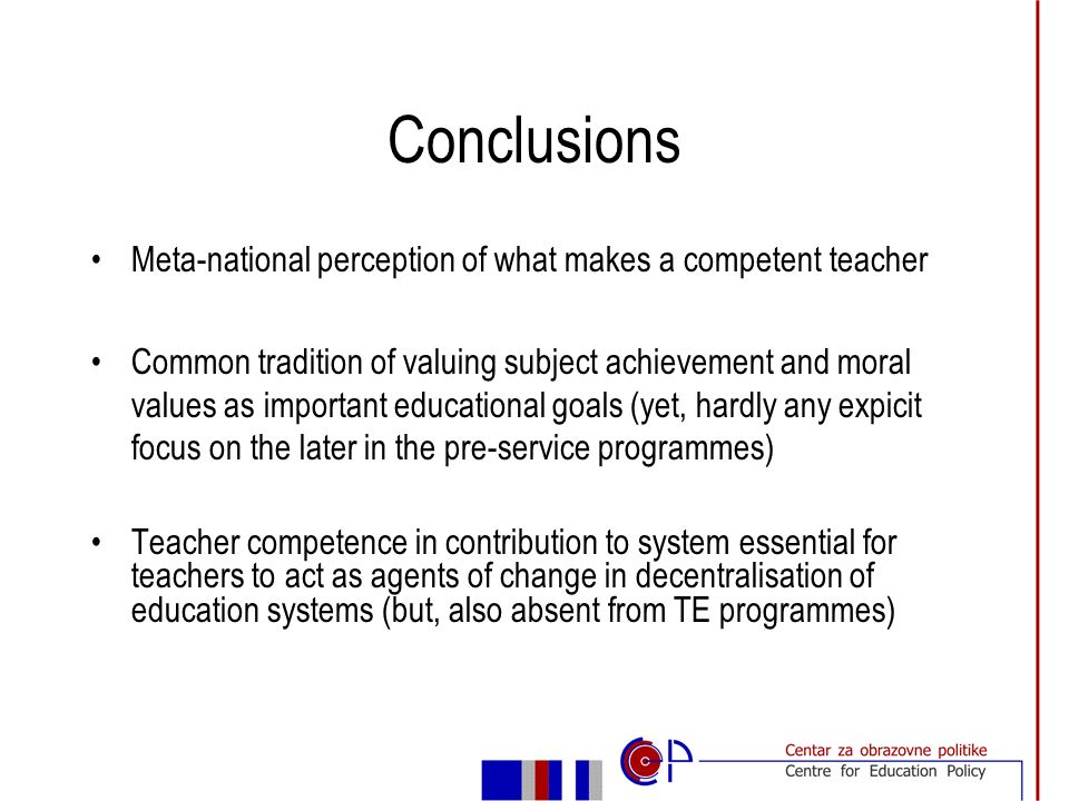 Implications for policy Standards need to be broadly defined in consultation with teachers Teacher education programmes need to build in links between the traditional focus on discipline and pedagogy with the broader context of educational practice Competencies are developed through opportunities for practice, reflection, discussion and dialogue