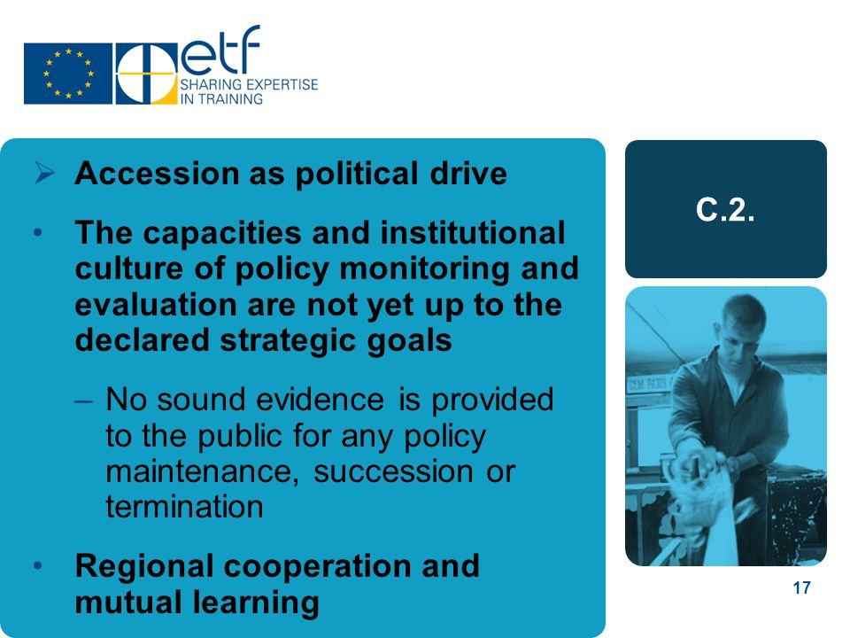 17 C.2. Accession as political drive The capacities and institutional culture of policy monitoring and evaluation are not yet up to the declared strat