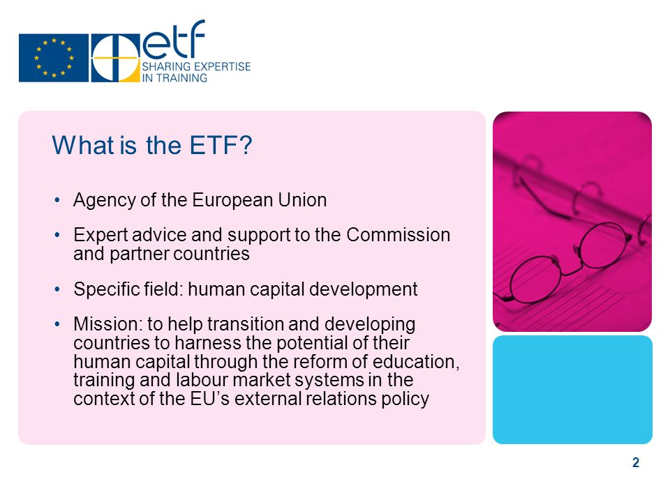 2 What is the ETF? Agency of the European Union Expert advice and support to the Commission and partner countries Specific field: human capital develo