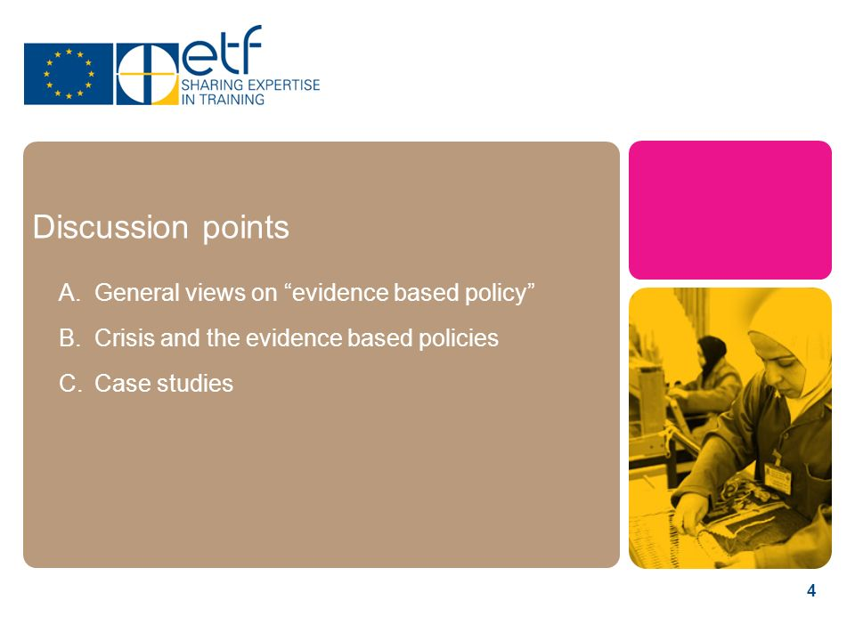 4 Discussion points A.General views on evidence based policy B.Crisis and the evidence based policies C.Case studies