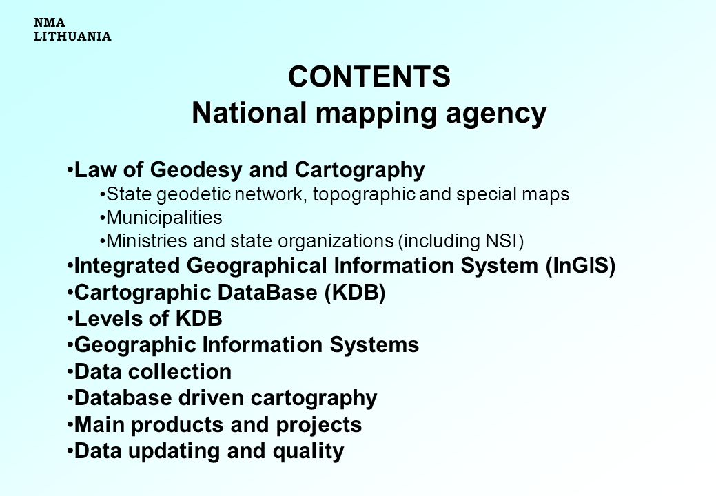 CONTENTS National mapping agency Law of Geodesy and Cartography State geodetic network, topographic and special maps Municipalities Ministries and state organizations (including NSI) Integrated Geographical Information System (InGIS) Cartographic DataBase (KDB) Levels of KDB Geographic Information Systems Data collection Database driven cartography Main products and projects Data updating and quality NMA LITHUANIA