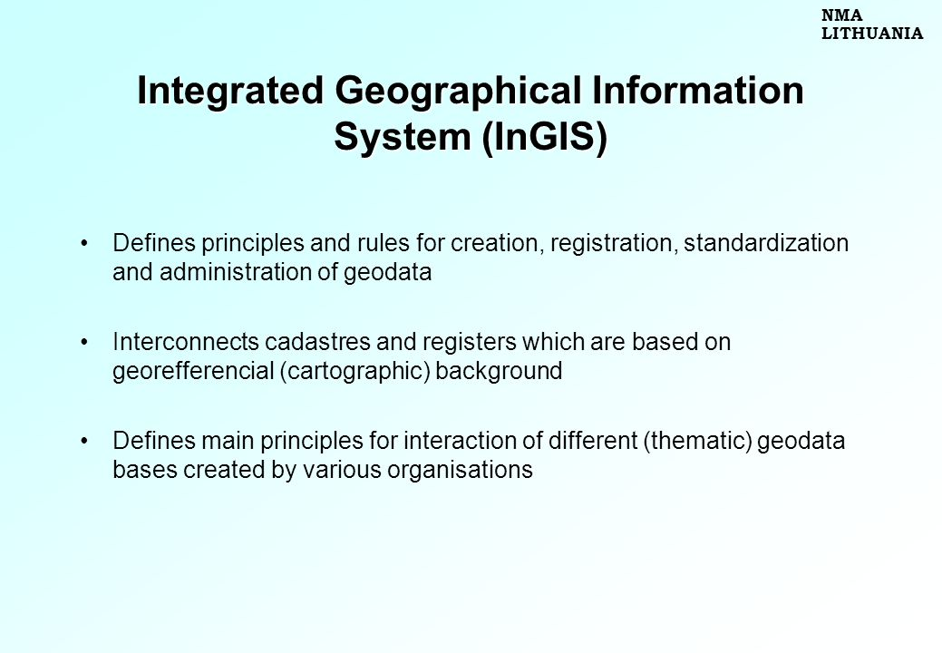 Integrated Geographical Information System (InGIS) Defines principles and rules for creation, registration, standardization and administration of geodata Interconnects cadastres and registers which are based on georefferencial (cartographic) background Defines main principles for interaction of different (thematic) geodata bases created by various organisations NMA LITHUANIA