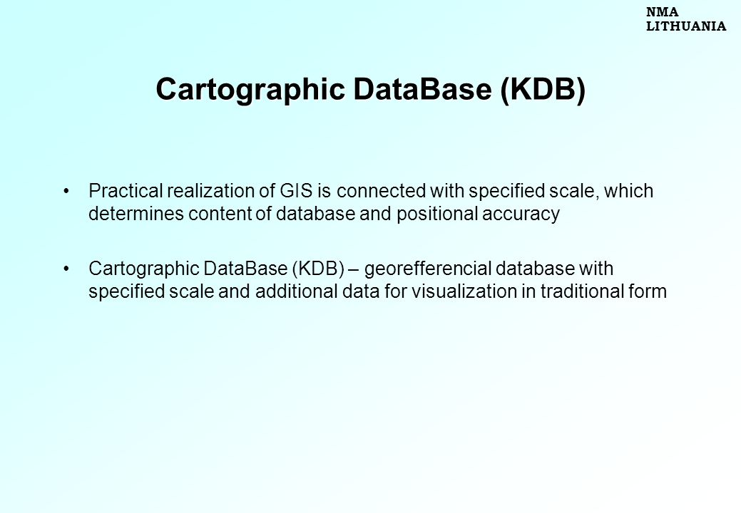 Cartographic DataBase (KDB) Practical realization of GIS is connected with specified scale, which determines content of database and positional accuracy Cartographic DataBase (KDB) – georefferencial database with specified scale and additional data for visualization in traditional form NMA LITHUANIA