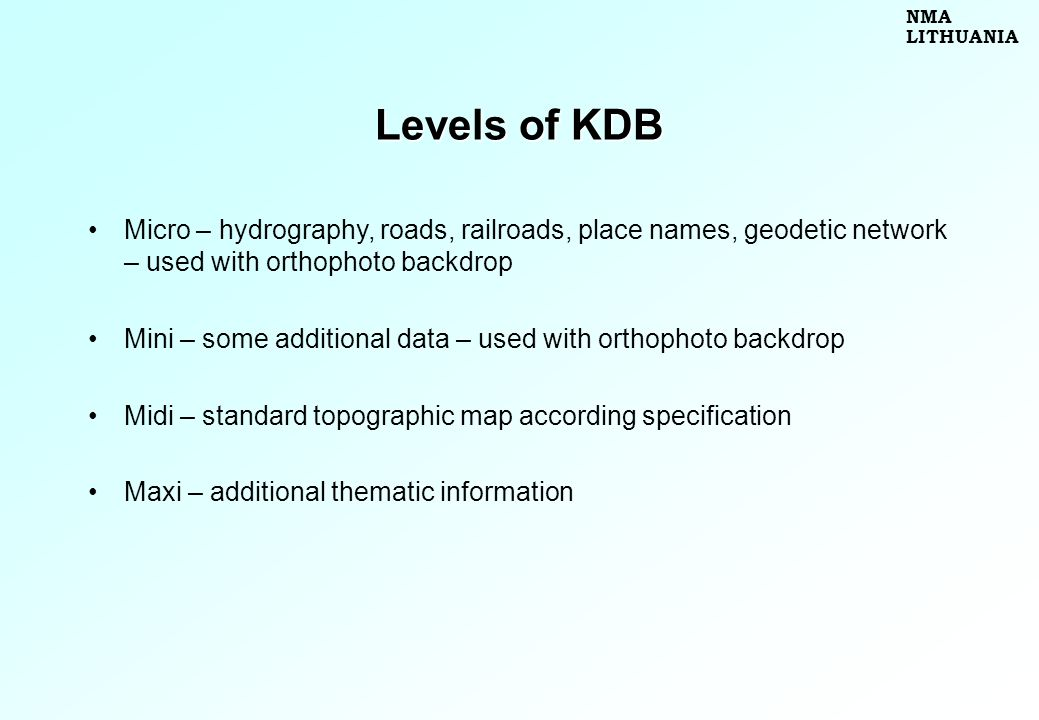 Levels of KDB Micro – hydrography, roads, railroads, place names, geodetic network – used with orthophoto backdrop Mini – some additional data – used with orthophoto backdrop Midi – standard topographic map according specification Maxi – additional thematic information NMA LITHUANIA