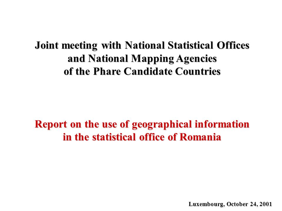 Joint meeting with National Statistical Offices and National Mapping Agencies of the Phare Candidate Countries Report on the use of geographical information in the statistical office of Romania Luxembourg, October 24, 2001
