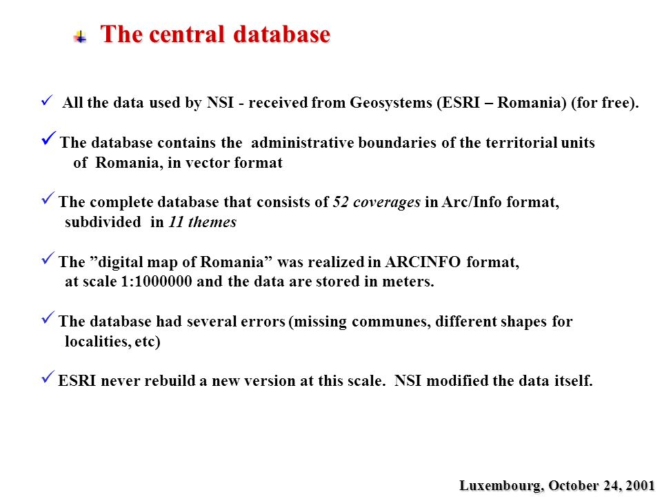 The central database The central database Luxembourg, October 24, 2001 All the data used by NSI - received from Geosystems (ESRI – Romania) (for free).