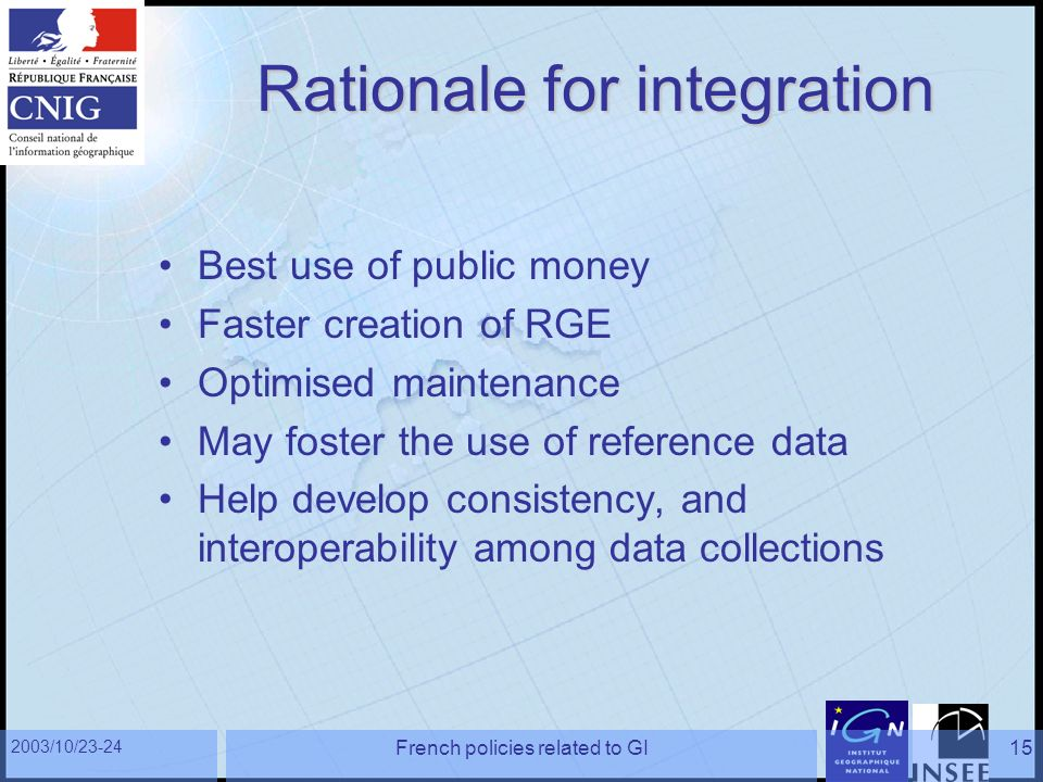 2003/10/23-24 French policies related to GI15 Rationale for integration Best use of public money Faster creation of RGE Optimised maintenance May fost