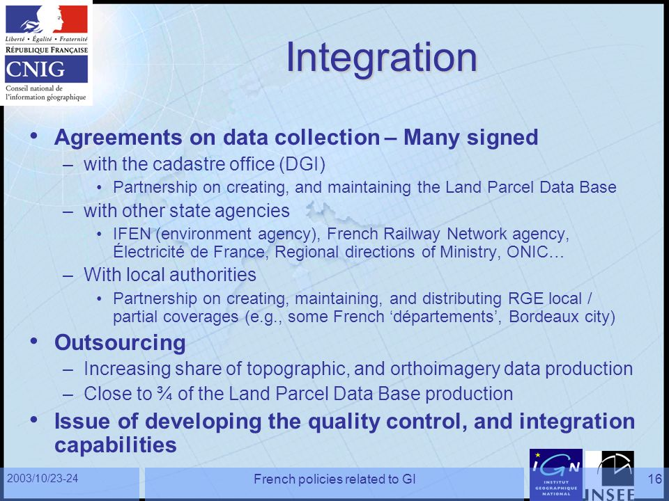 2003/10/23-24 French policies related to GI16 Integration Agreements on data collection – Many signed –with the cadastre office (DGI) Partnership on c