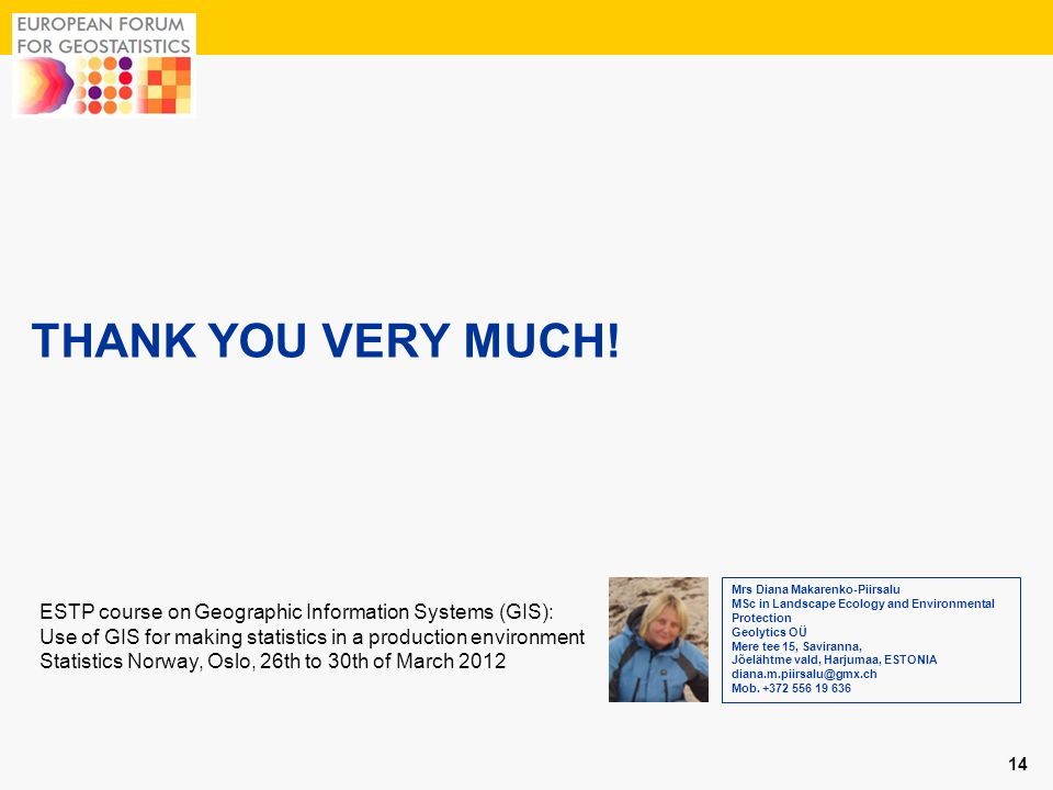 THANK YOU VERY MUCH! 14 ESTP course on Geographic Information Systems (GIS): Use of GIS for making statistics in a production environment Statistics N