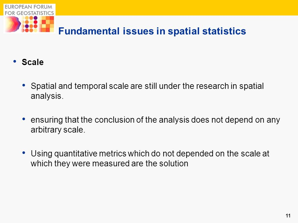 Fundamental issues in spatial statistics 11 Scale Spatial and temporal scale are still under the research in spatial analysis. ensuring that the concl