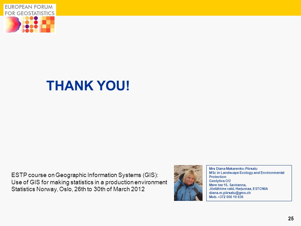 THANK YOU! 25 ESTP course on Geographic Information Systems (GIS): Use of GIS for making statistics in a production environment Statistics Norway, Osl