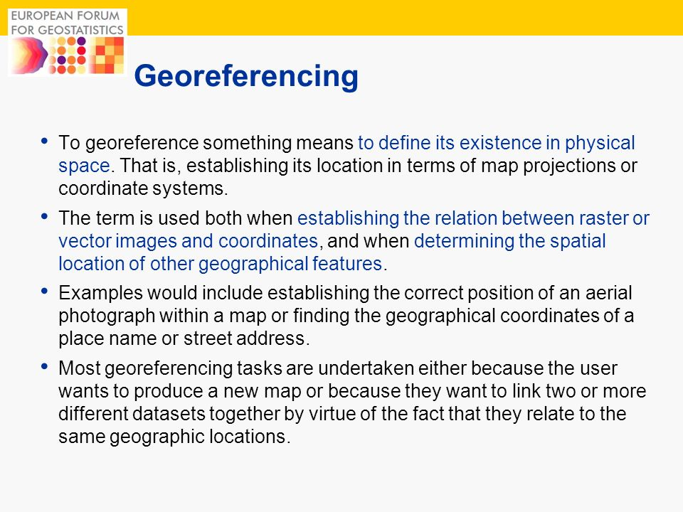 3 Georeferencing To georeference something means to define its existence in physical space. That is, establishing its location in terms of map project